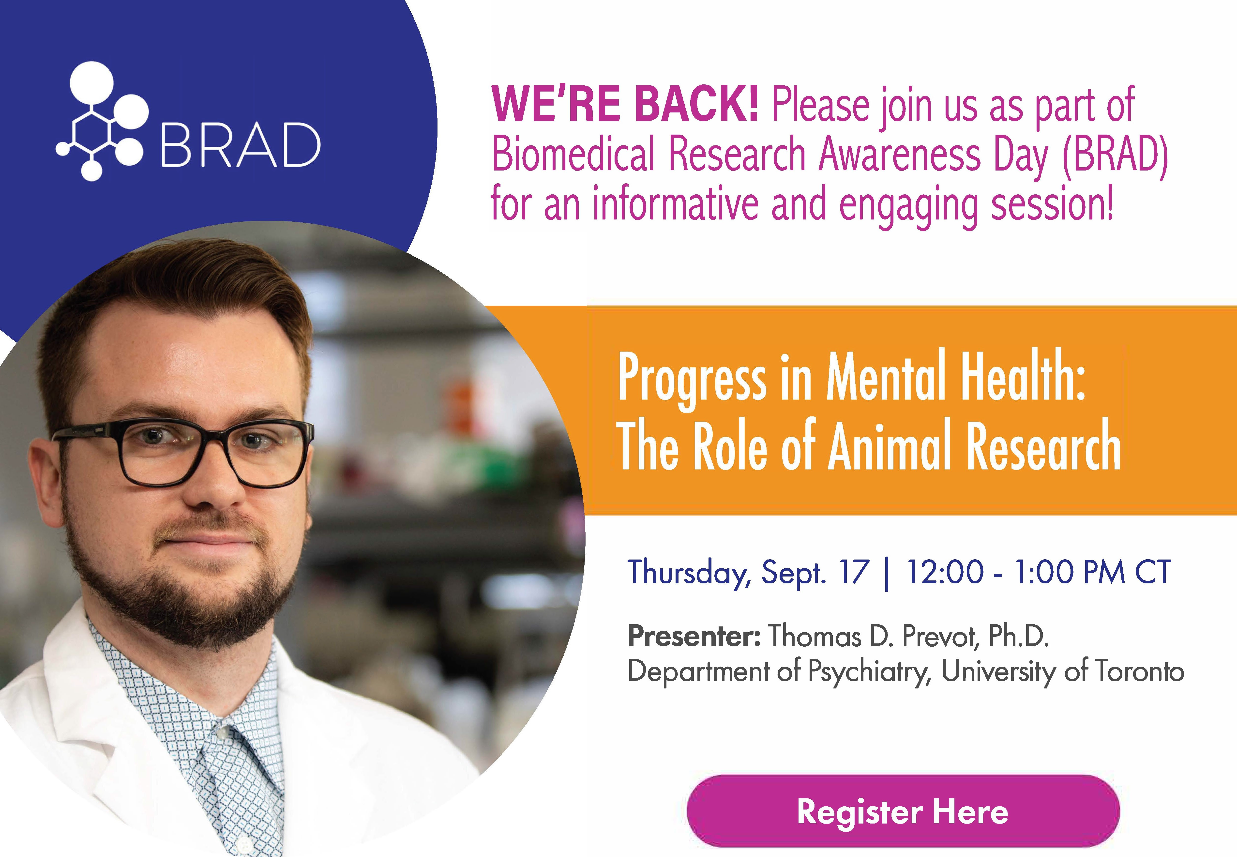 Click here to Register! Please join us as a part of Biomedical Research Awareness Day (BRAD) for an informative and engaging session! Progress in Mental Health: The Role of Animal Research. Thursday, Sept. 17. 12:00-1:00 PM CT. Presenter: Thomas D. Prevot, Ph.D. Department of Psychiatry, University of Toronto
